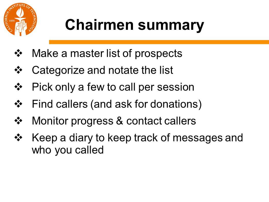 Chairmen summary  Make a master list of prospects  Categorize and notate the list  Pick only a few to call per session  Find callers (and ask for donations)  Monitor progress & contact callers  Keep a diary to keep track of messages and who you called