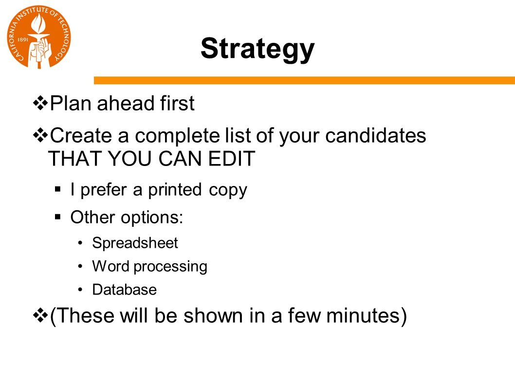Strategy  Plan ahead first  Create a complete list of your candidates THAT YOU CAN EDIT  I prefer a printed copy  Other options: Spreadsheet Word processing Database  (These will be shown in a few minutes)