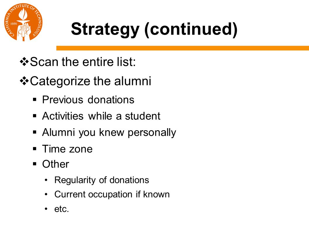Strategy (continued)  Scan the entire list:  Categorize the alumni  Previous donations  Activities while a student  Alumni you knew personally  Time zone  Other Regularity of donations Current occupation if known etc.