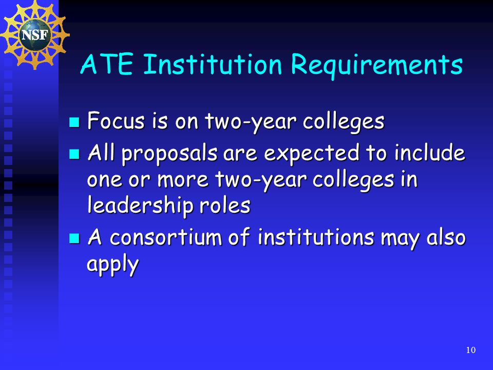 10 ATE Institution Requirements Focus is on two-year colleges Focus is on two-year colleges All proposals are expected to include one or more two-year colleges in leadership roles All proposals are expected to include one or more two-year colleges in leadership roles A consortium of institutions may also apply A consortium of institutions may also apply