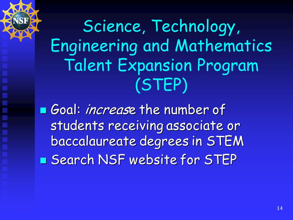 14 Science, Technology, Engineering and Mathematics Talent Expansion Program (STEP) Goal: increase the number of students receiving associate or baccalaureate degrees in STEM Goal: increase the number of students receiving associate or baccalaureate degrees in STEM Search NSF website for STEP Search NSF website for STEP