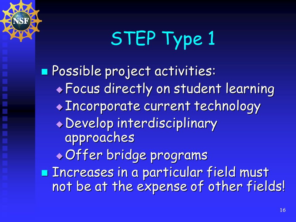 16 STEP Type 1 Possible project activities: Possible project activities:  Focus directly on student learning  Incorporate current technology  Develop interdisciplinary approaches  Offer bridge programs Increases in a particular field must not be at the expense of other fields.