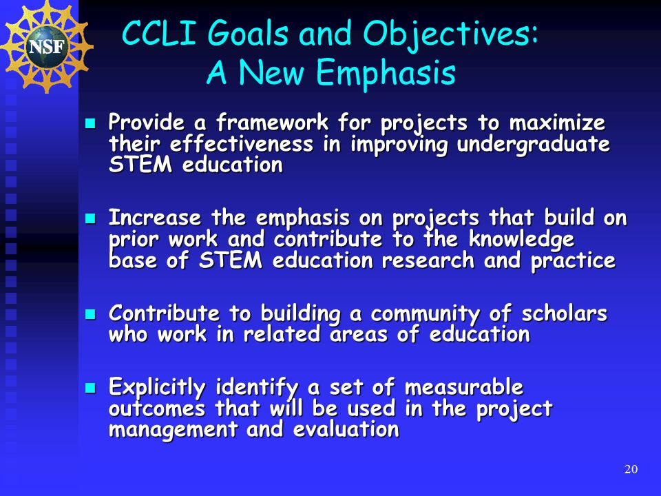 20 CCLI Goals and Objectives: A New Emphasis Provide a framework for projects to maximize their effectiveness in improving undergraduate STEM education Provide a framework for projects to maximize their effectiveness in improving undergraduate STEM education Increase the emphasis on projects that build on prior work and contribute to the knowledge base of STEM education research and practice Increase the emphasis on projects that build on prior work and contribute to the knowledge base of STEM education research and practice Contribute to building a community of scholars who work in related areas of education Contribute to building a community of scholars who work in related areas of education Explicitly identify a set of measurable outcomes that will be used in the project management and evaluation Explicitly identify a set of measurable outcomes that will be used in the project management and evaluation