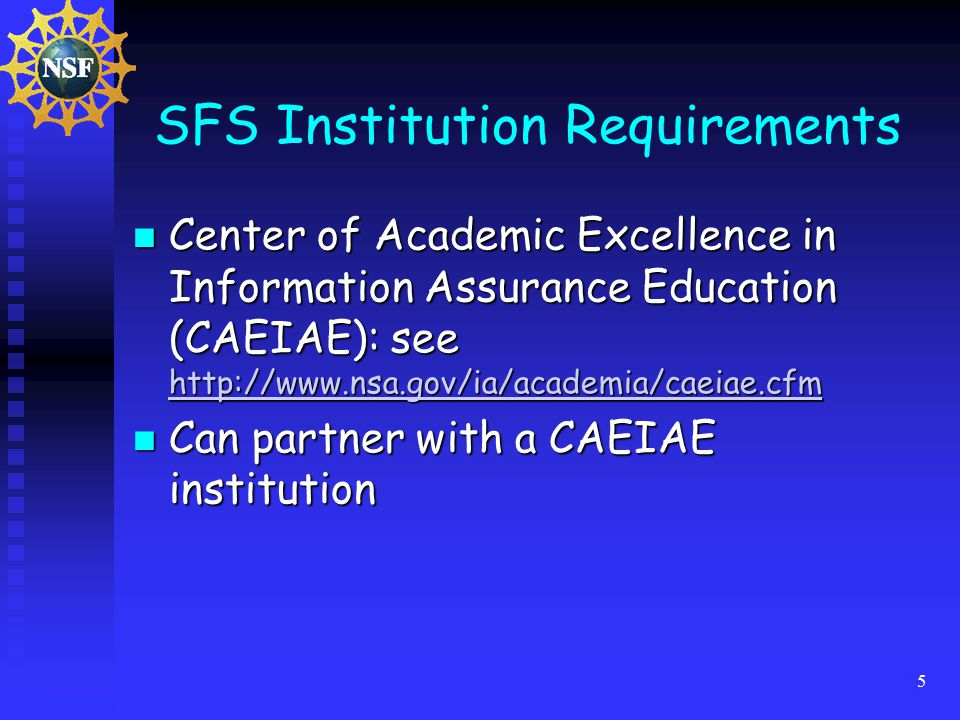 5 SFS Institution Requirements Center of Academic Excellence in Information Assurance Education (CAEIAE): see   Center of Academic Excellence in Information Assurance Education (CAEIAE): see     Can partner with a CAEIAE institution Can partner with a CAEIAE institution