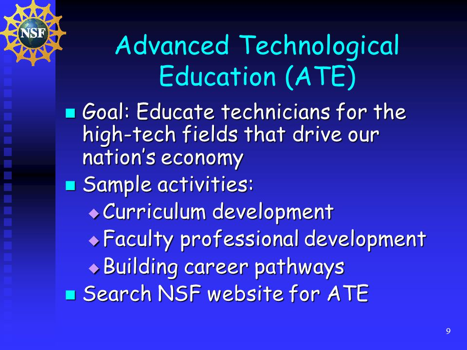 9 Advanced Technological Education (ATE) Goal: Educate technicians for the high-tech fields that drive our nation's economy Goal: Educate technicians for the high-tech fields that drive our nation's economy Sample activities: Sample activities:  Curriculum development  Faculty professional development  Building career pathways Search NSF website for ATE Search NSF website for ATE