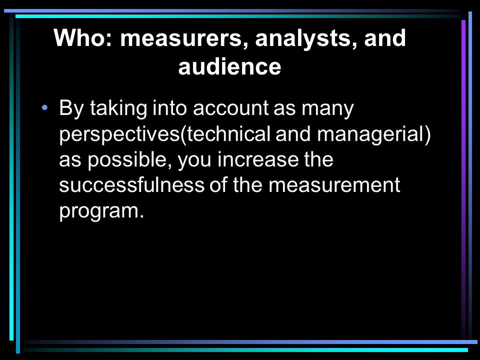 Who: measurers, analysts, and audience The metrics plan must address the people who perform each of these tasks on data: capturing, formatting, validating, analyzing, presenting, using (within the goals of the program), evaluating (effectiveness of the metrics plan).