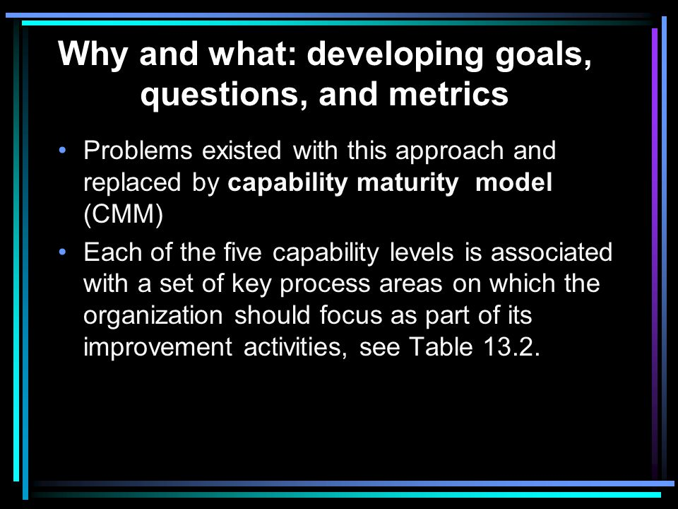Why and what: developing goals, questions, and metrics Table 13.1 lists the twelve questions required for a level 2 (repeatable) assessment; if any of these questions is answered no , then the organization was automatically assessed at a level 1, regardless of the answers to the 98 other questions.