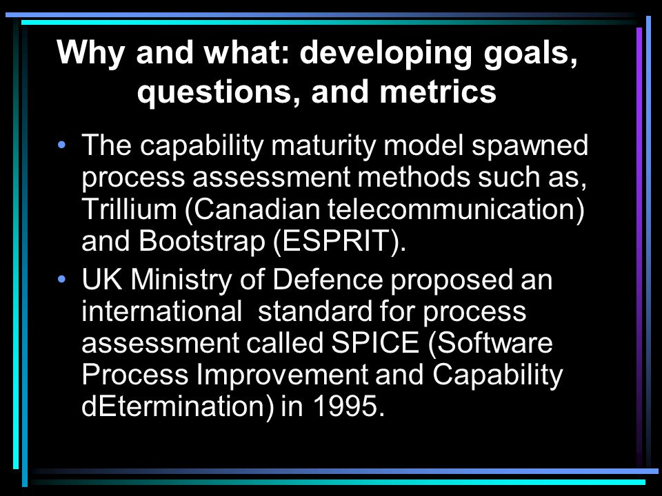 Why and what: developing goals, questions, and metrics in addition each process area is composed of a set of key practices whose presence indicates that the developer has implemented and institutionalized the process area: –Commitment to perform: policy, leadership –Ability to perform: resources, training, orientation, tools, organizational structure –Activities performed: plans, procedures, work performed, corrective action, tracking –Measurement and analysis: –Verifying implementation: reviews, audits