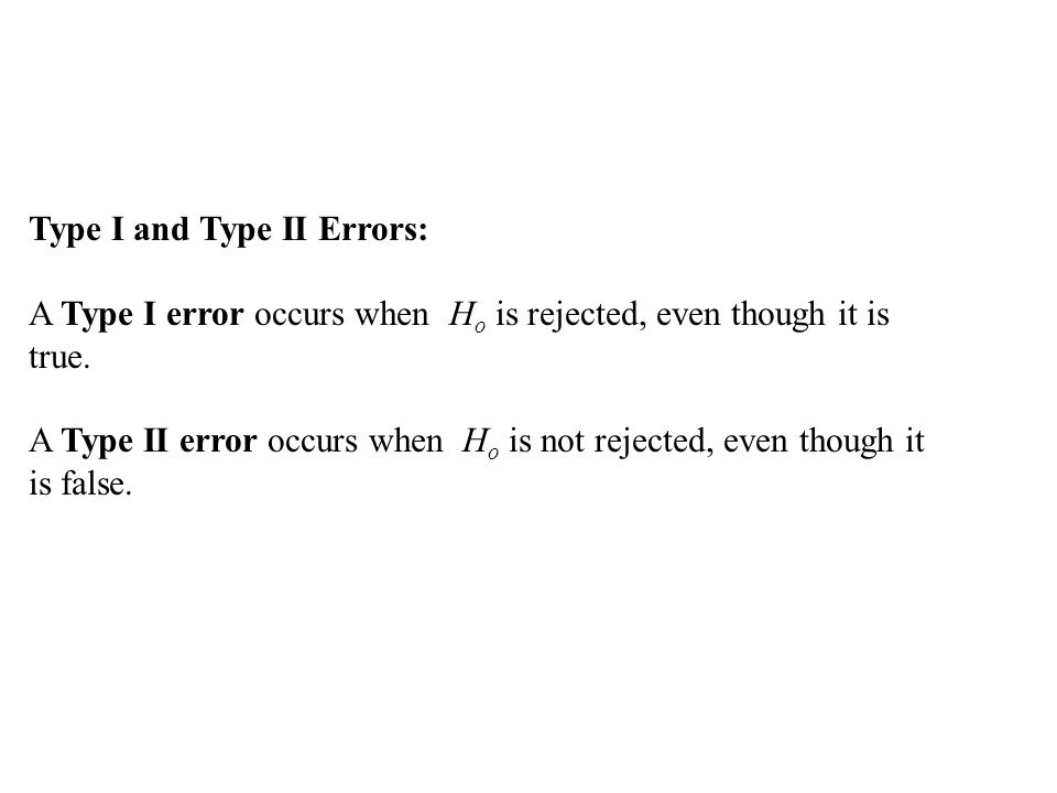 Type I and Type II Errors: A Type I error occurs when H o is rejected, even though it is true.