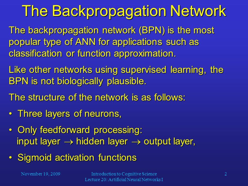 November 19, 2009Introduction to Cognitive Science Lecture 20: Artificial Neural Networks I 2 The Backpropagation Network The backpropagation network (BPN) is the most popular type of ANN for applications such as classification or function approximation.