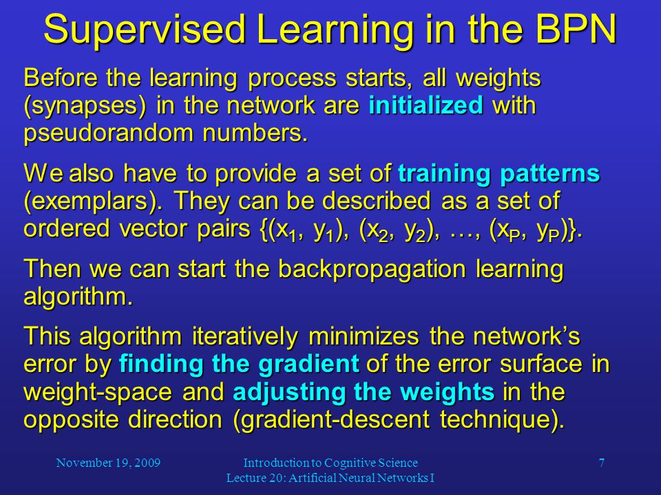 November 19, 2009Introduction to Cognitive Science Lecture 20: Artificial Neural Networks I 7 Supervised Learning in the BPN Before the learning process starts, all weights (synapses) in the network are initialized with pseudorandom numbers.