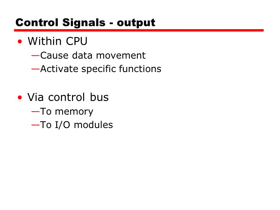 Control Signals - output Within CPU —Cause data movement —Activate specific functions Via control bus —To memory —To I/O modules