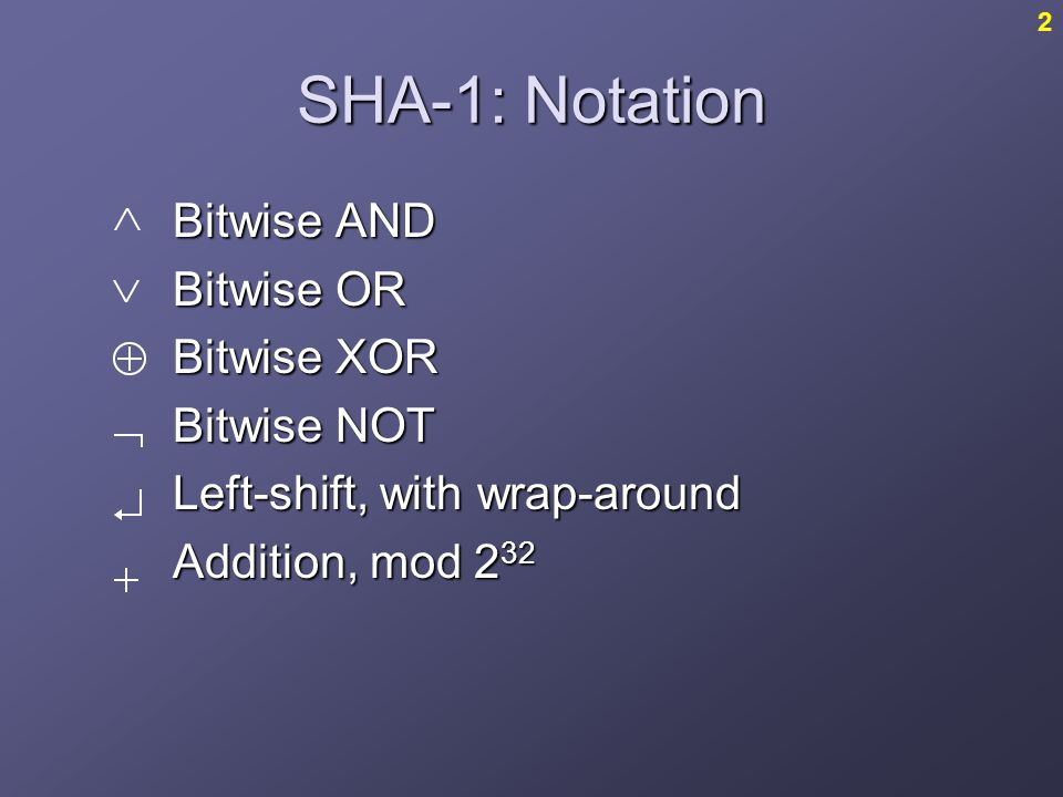 SHA-1: Notation Bitwise AND Bitwise OR Bitwise XOR Bitwise NOT Left-shift, with wrap-around Addition, mod