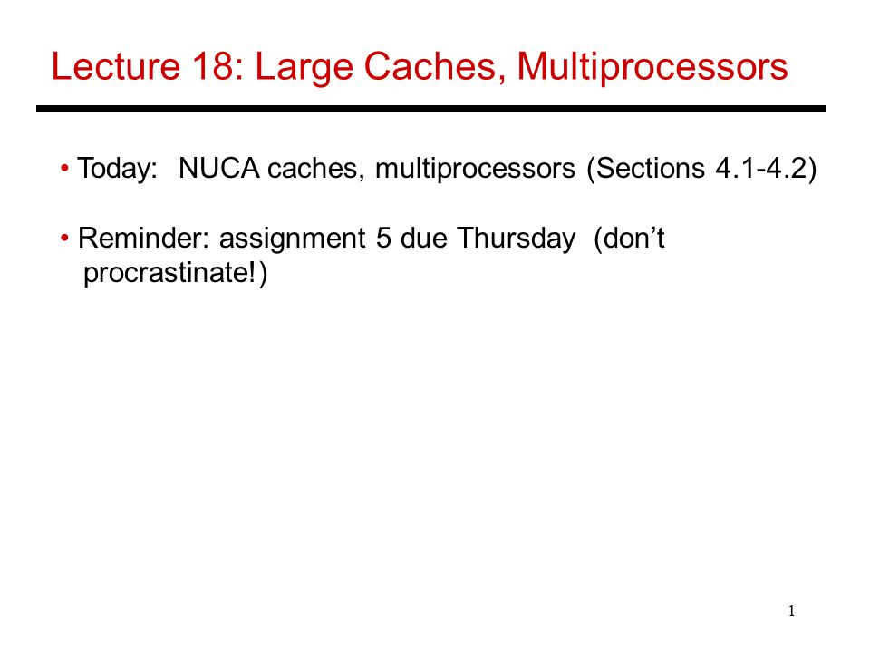 1 Lecture 18: Large Caches, Multiprocessors Today: NUCA caches, multiprocessors (Sections ) Reminder: assignment 5 due Thursday (don't procrastinate!)