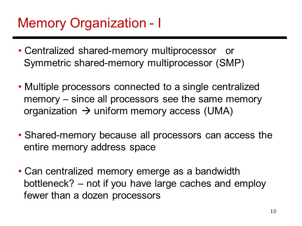 10 Memory Organization - I Centralized shared-memory multiprocessor or Symmetric shared-memory multiprocessor (SMP) Multiple processors connected to a single centralized memory – since all processors see the same memory organization  uniform memory access (UMA) Shared-memory because all processors can access the entire memory address space Can centralized memory emerge as a bandwidth bottleneck.