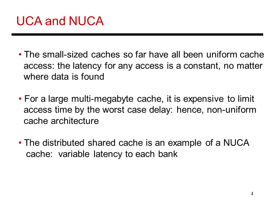 4 UCA and NUCA The small-sized caches so far have all been uniform cache access: the latency for any access is a constant, no matter where data is found For a large multi-megabyte cache, it is expensive to limit access time by the worst case delay: hence, non-uniform cache architecture The distributed shared cache is an example of a NUCA cache: variable latency to each bank