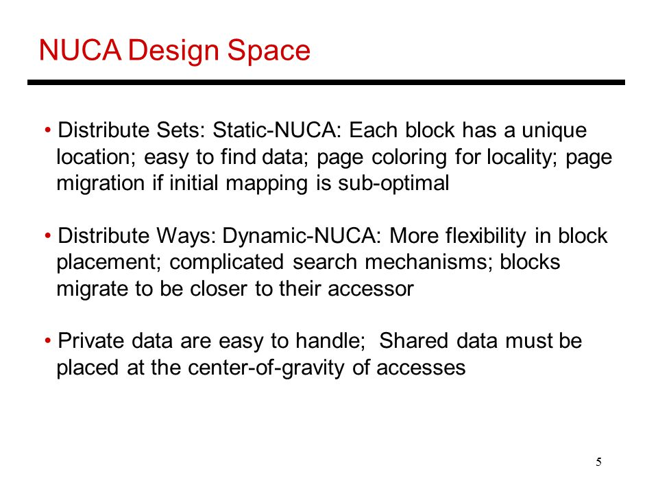 5 NUCA Design Space Distribute Sets: Static-NUCA: Each block has a unique location; easy to find data; page coloring for locality; page migration if initial mapping is sub-optimal Distribute Ways: Dynamic-NUCA: More flexibility in block placement; complicated search mechanisms; blocks migrate to be closer to their accessor Private data are easy to handle; Shared data must be placed at the center-of-gravity of accesses