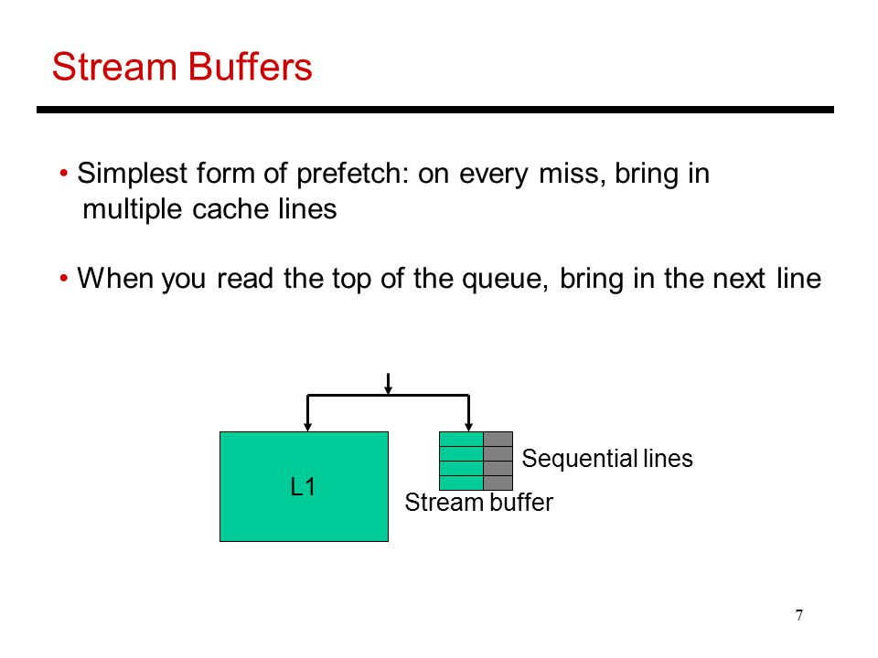 7 Stream Buffers Simplest form of prefetch: on every miss, bring in multiple cache lines When you read the top of the queue, bring in the next line L1 Stream buffer Sequential lines