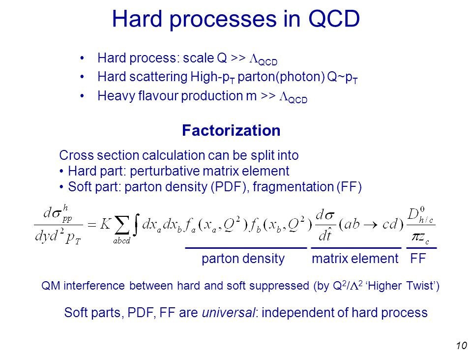 10 Hard processes in QCD Hard process: scale Q >>  QCD Hard scattering High-p T parton(photon) Q~p T Heavy flavour production m >>  QCD Cross section calculation can be split into Hard part: perturbative matrix element Soft part: parton density (PDF), fragmentation (FF) Soft parts, PDF, FF are universal: independent of hard process QM interference between hard and soft suppressed (by Q 2 /  2 'Higher Twist') Factorization parton densitymatrix elementFF