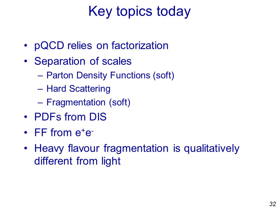 32 Key topics today pQCD relies on factorization Separation of scales –Parton Density Functions (soft) –Hard Scattering –Fragmentation (soft) PDFs from DIS FF from e + e - Heavy flavour fragmentation is qualitatively different from light