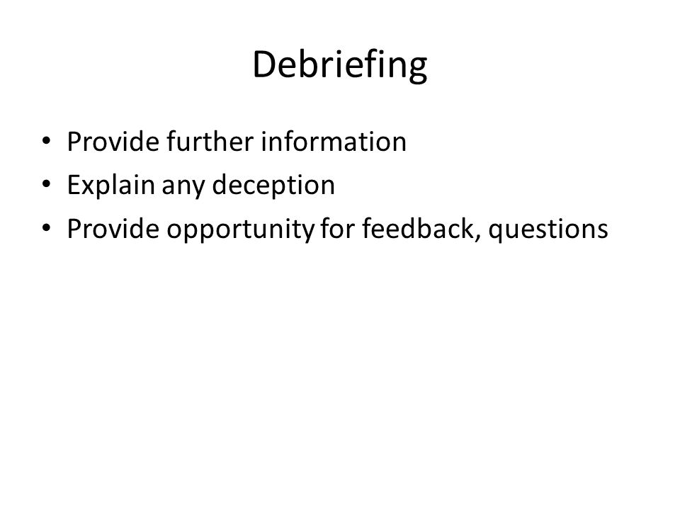 Use of Deception Last resort – necessary for research Research must be important enough to justify the deception Must explain deception in debriefing