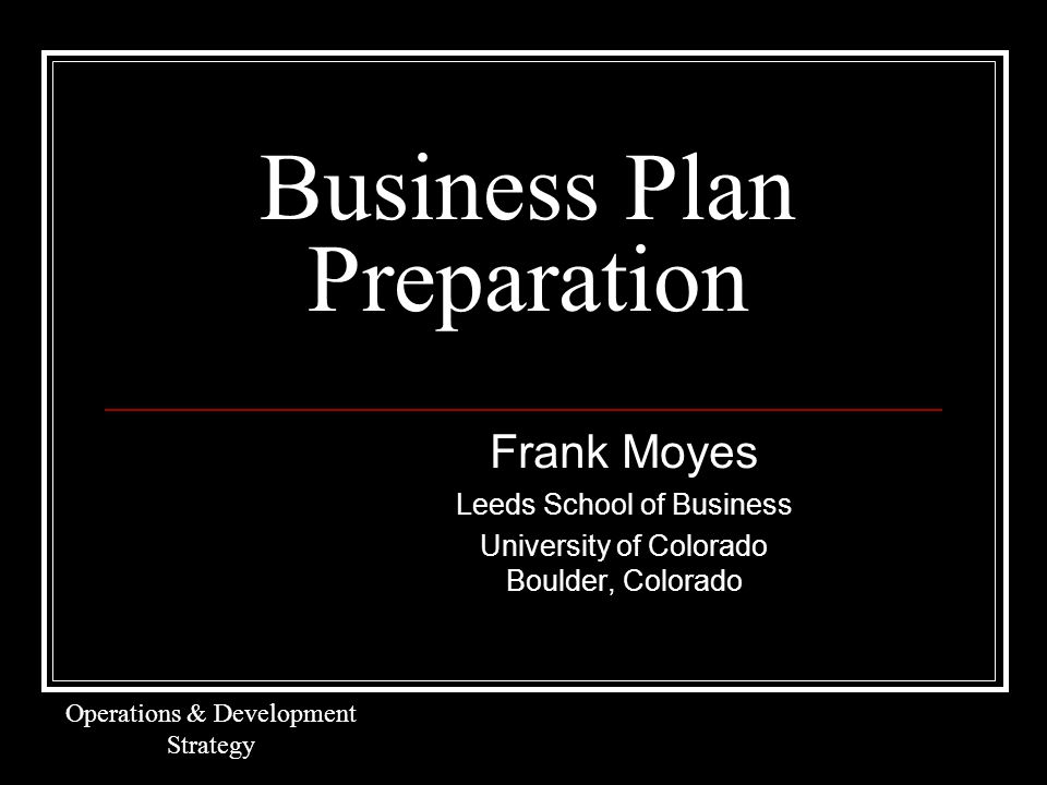 Business Plan Preparation Frank Moyes Leeds School of Business University of Colorado Boulder, Colorado Operations & Development Strategy