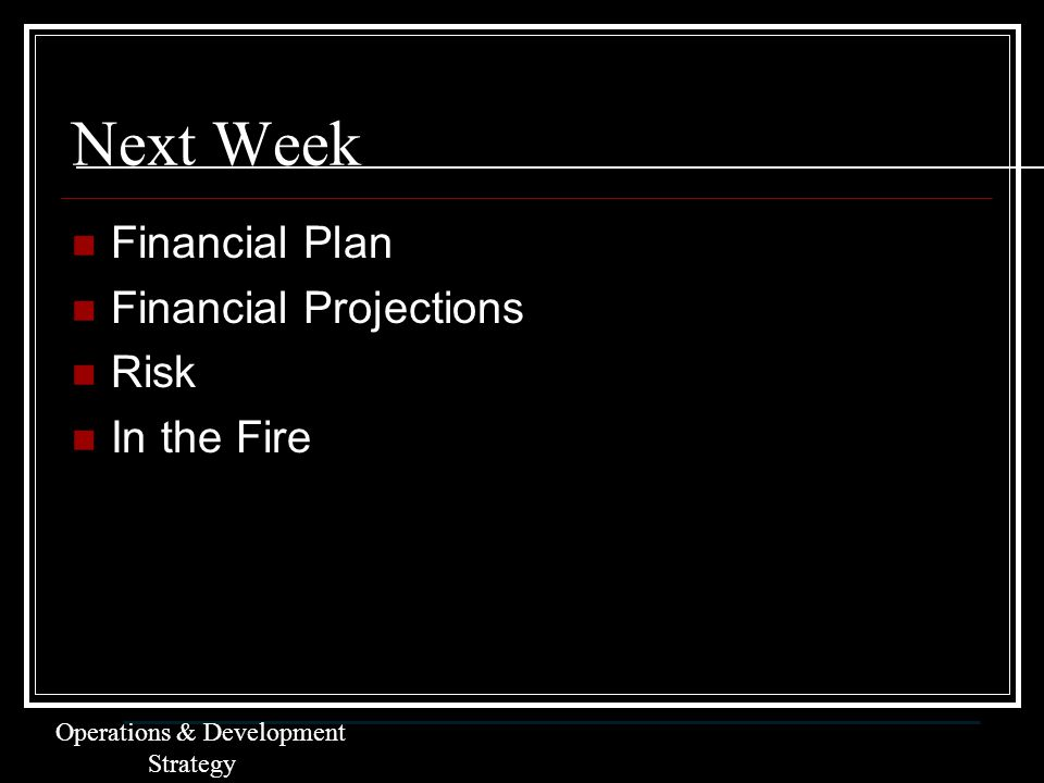 Next Week Financial Plan Financial Projections Risk In the Fire Operations & Development Strategy