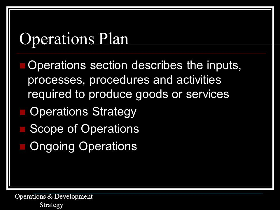 Operations Plan Operations section describes the inputs, processes, procedures and activities required to produce goods or services Operations Strategy Scope of Operations Ongoing Operations Operations & Development Strategy