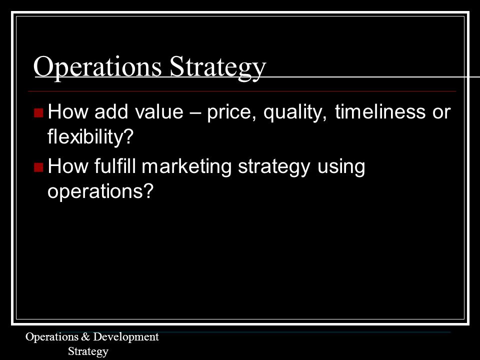 Operations Strategy How add value – price, quality, timeliness or flexibility.
