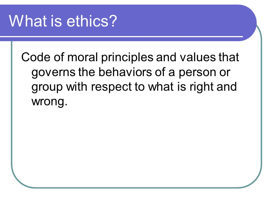 What is ethics? Code of moral principles and values that governs the behaviors of a person or group with respect to what is right and wrong.