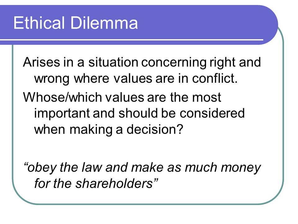Ethical Dilemma Arises in a situation concerning right and wrong where values are in conflict. Whose/which values are the most important and should be