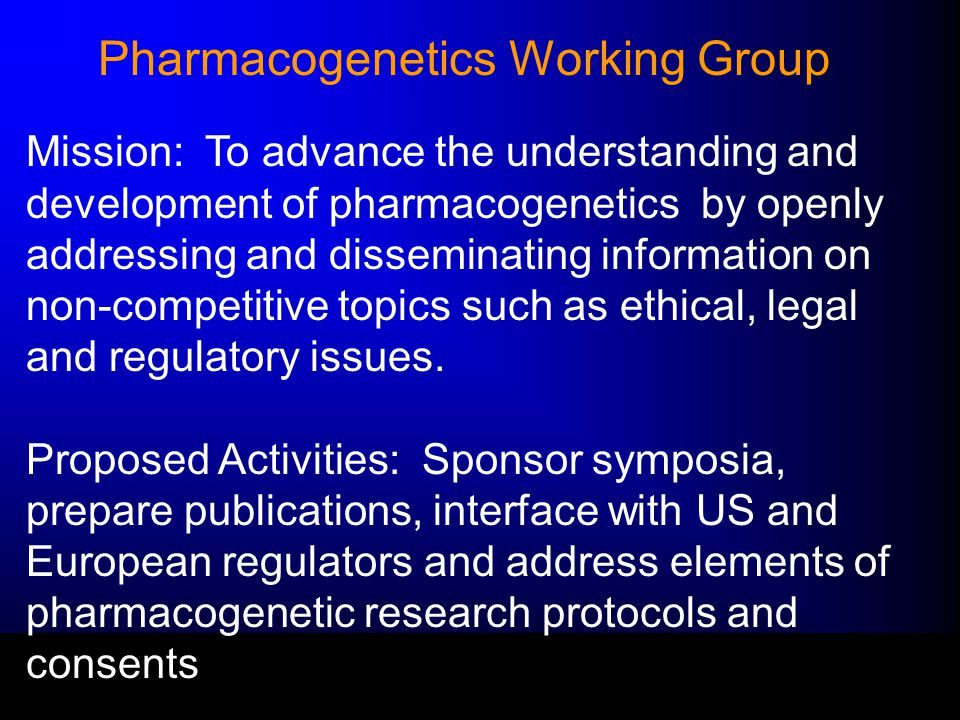 Pharmacogenetics Working Group Mission: To advance the understanding and development of pharmacogenetics by openly addressing and disseminating information on non-competitive topics such as ethical, legal and regulatory issues.