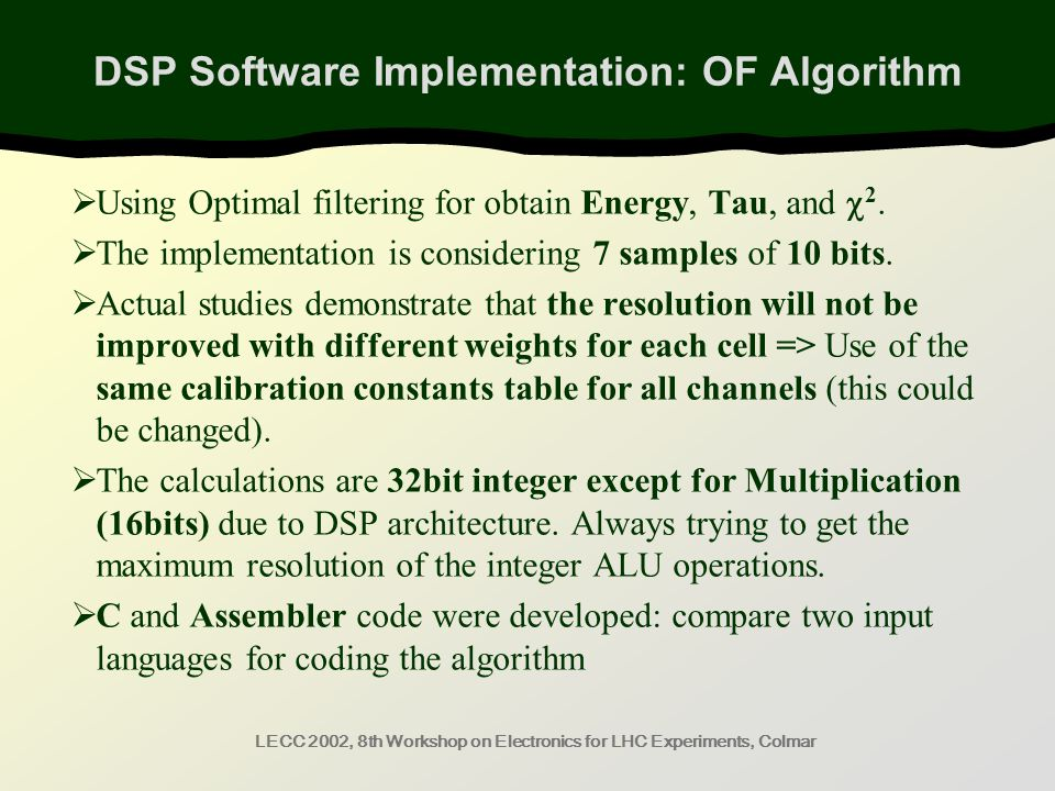 LECC 2002, 8th Workshop on Electronics for LHC Experiments, Colmar DSP Software Implementation: OF Algorithm  Using Optimal filtering for obtain Energy, Tau, and  2.