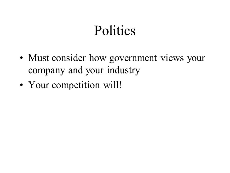 Politics Must consider how government views your company and your industry Your competition will!