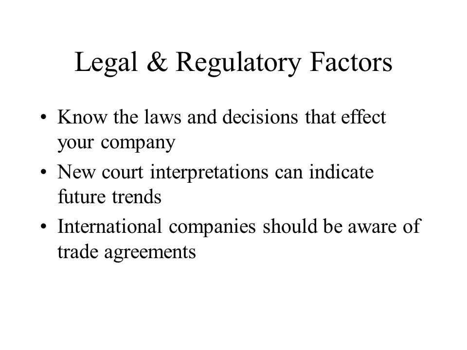 Legal & Regulatory Factors Know the laws and decisions that effect your company New court interpretations can indicate future trends International companies should be aware of trade agreements