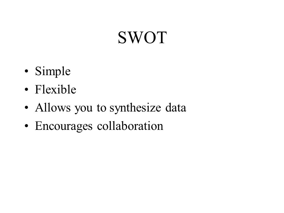 SWOT Simple Flexible Allows you to synthesize data Encourages collaboration