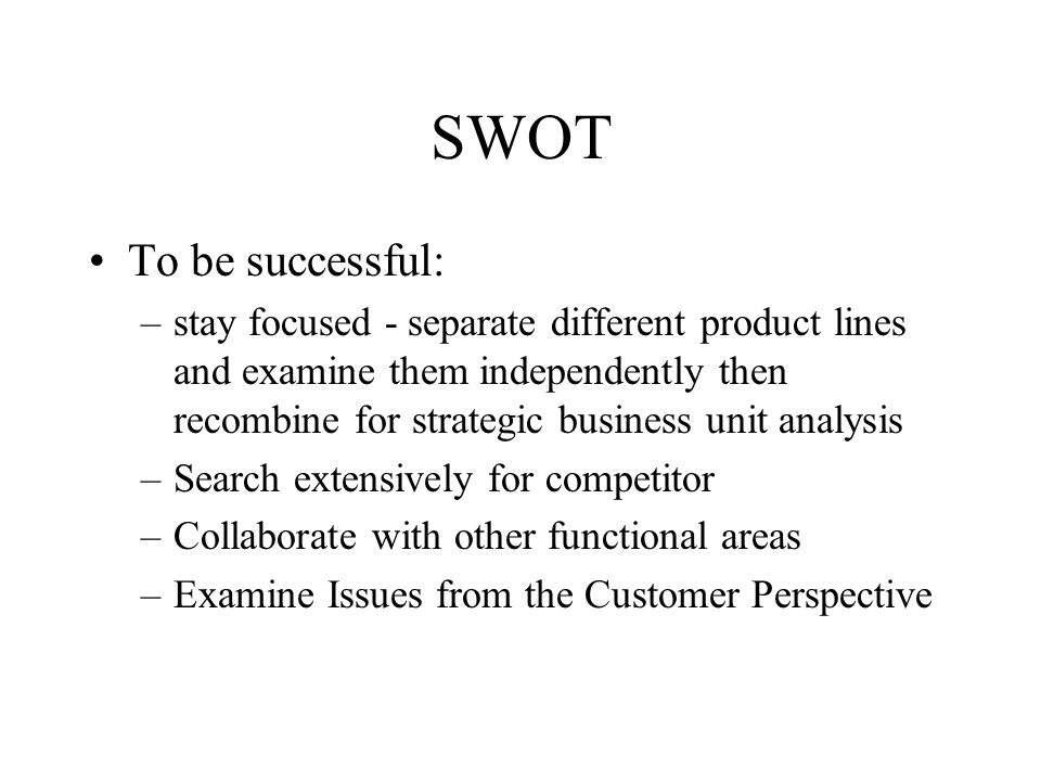SWOT To be successful: –stay focused - separate different product lines and examine them independently then recombine for strategic business unit analysis –Search extensively for competitor –Collaborate with other functional areas –Examine Issues from the Customer Perspective
