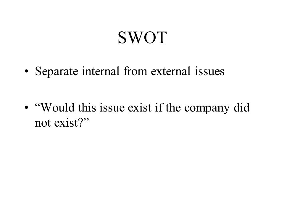 SWOT Separate internal from external issues Would this issue exist if the company did not exist