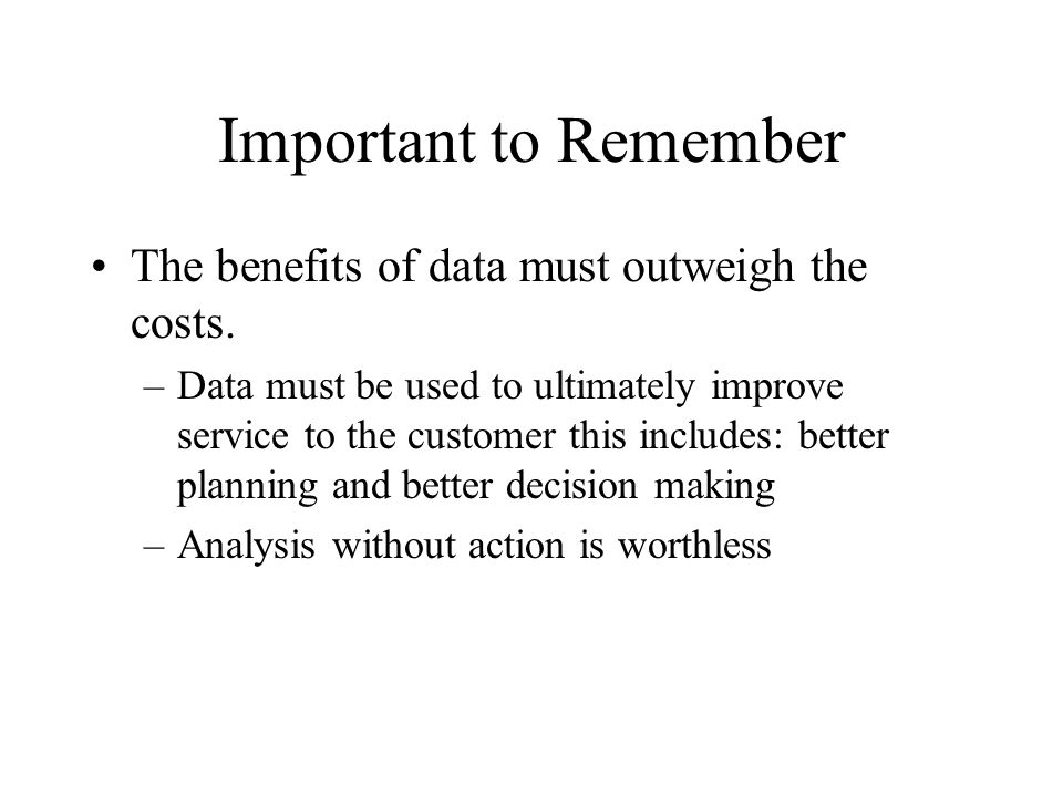 Important to Remember The benefits of data must outweigh the costs.