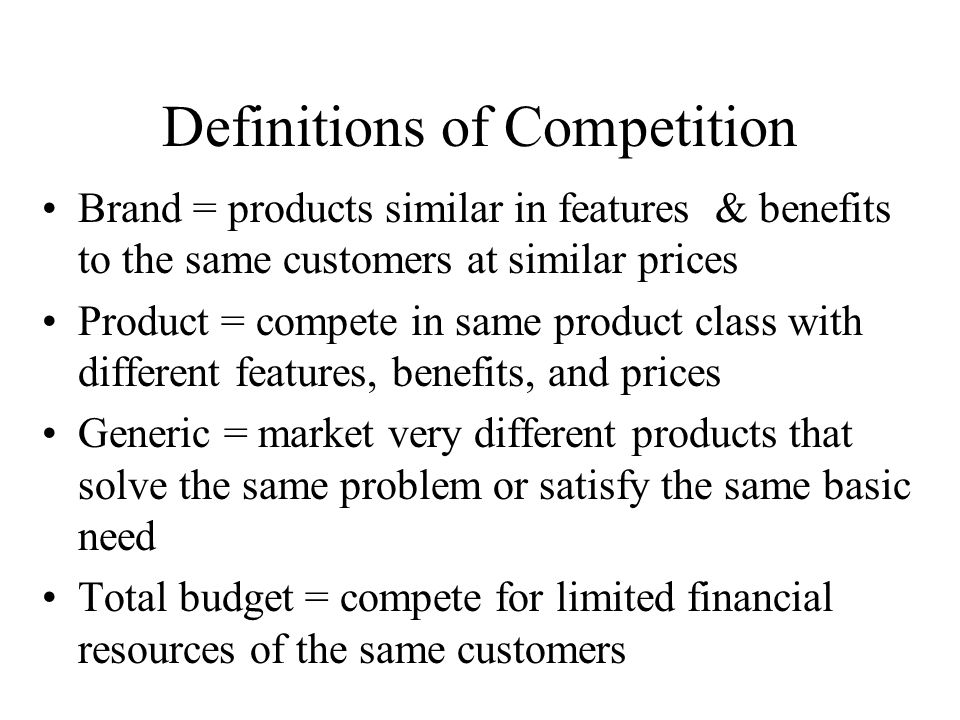Definitions of Competition Brand = products similar in features & benefits to the same customers at similar prices Product = compete in same product class with different features, benefits, and prices Generic = market very different products that solve the same problem or satisfy the same basic need Total budget = compete for limited financial resources of the same customers