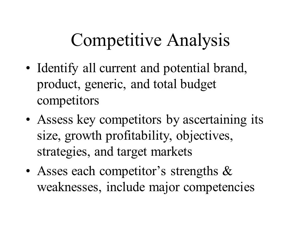Competitive Analysis Identify all current and potential brand, product, generic, and total budget competitors Assess key competitors by ascertaining its size, growth profitability, objectives, strategies, and target markets Asses each competitor's strengths & weaknesses, include major competencies