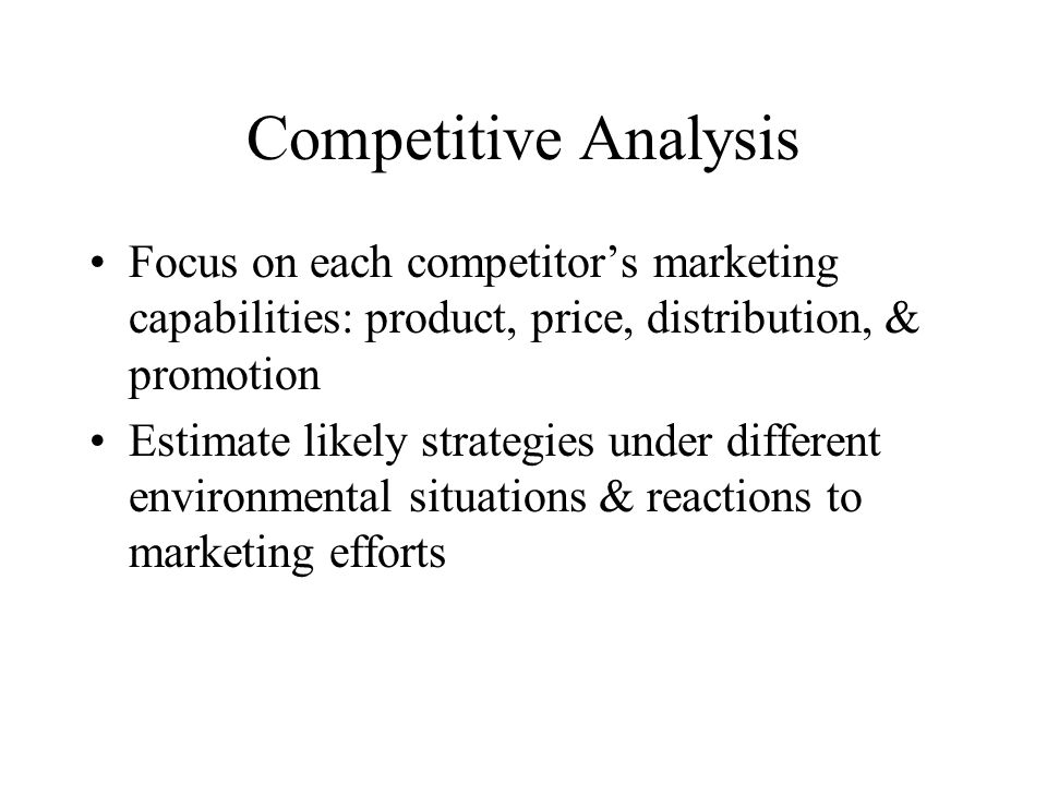 Competitive Analysis Focus on each competitor's marketing capabilities: product, price, distribution, & promotion Estimate likely strategies under different environmental situations & reactions to marketing efforts