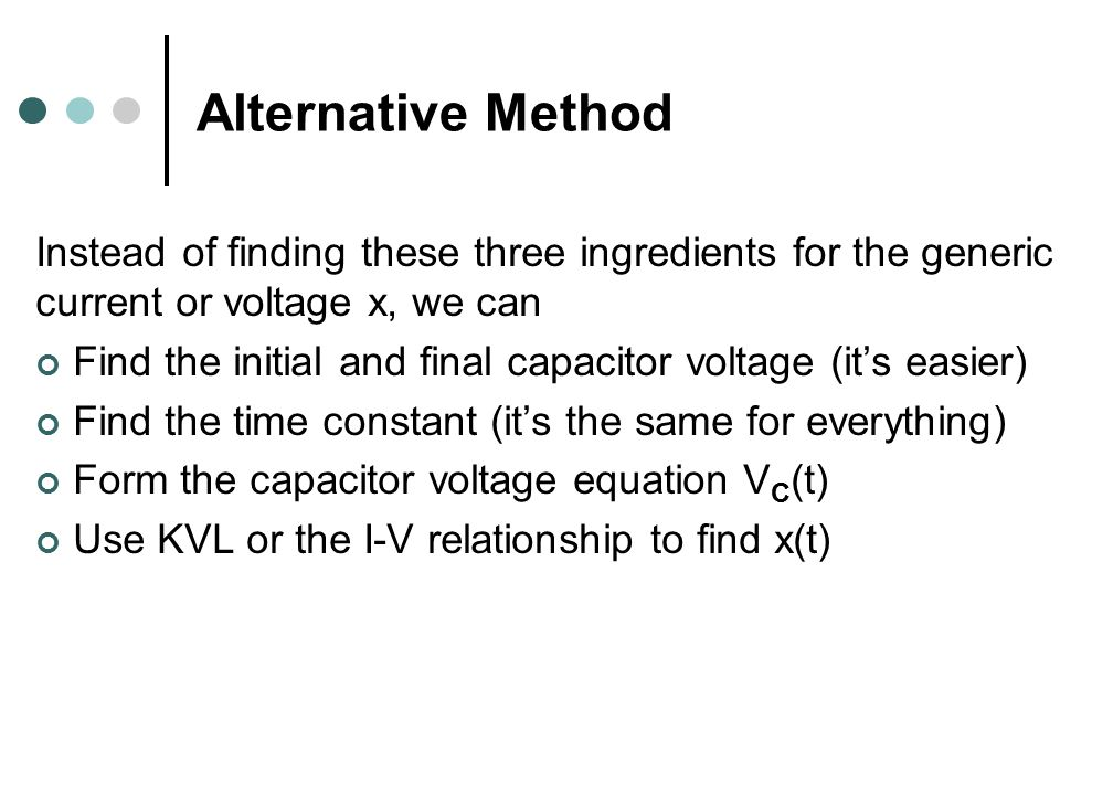 Alternative Method Instead of finding these three ingredients for the generic current or voltage x, we can Find the initial and final capacitor voltage (it's easier) Find the time constant (it's the same for everything) Form the capacitor voltage equation V C (t) Use KVL or the I-V relationship to find x(t)