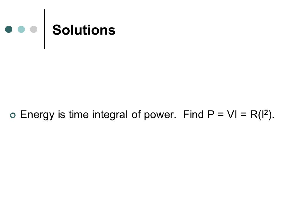 Solutions Energy is time integral of power. Find P = VI = R(I 2 ).