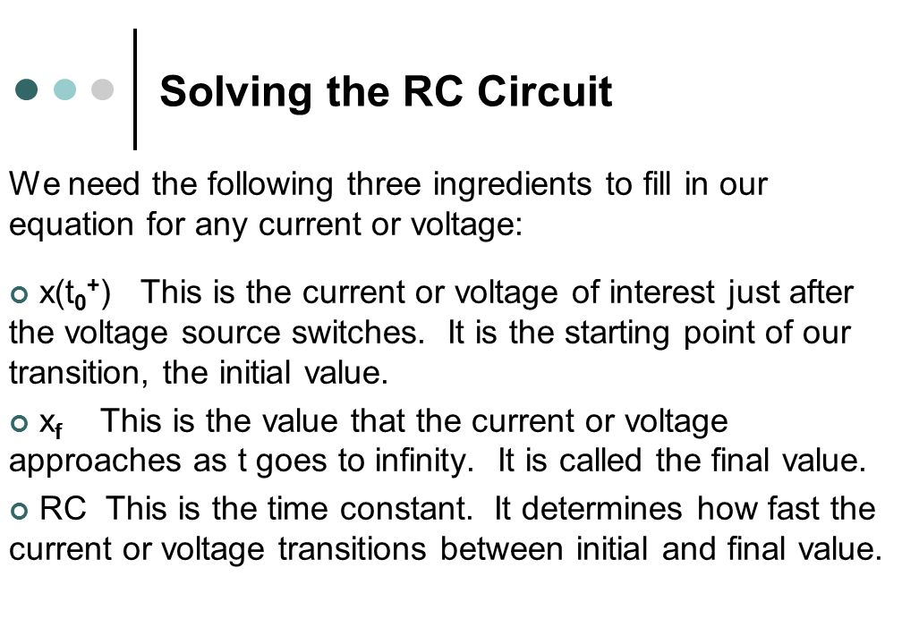 Solving the RC Circuit We need the following three ingredients to fill in our equation for any current or voltage: x(t 0 + ) This is the current or voltage of interest just after the voltage source switches.