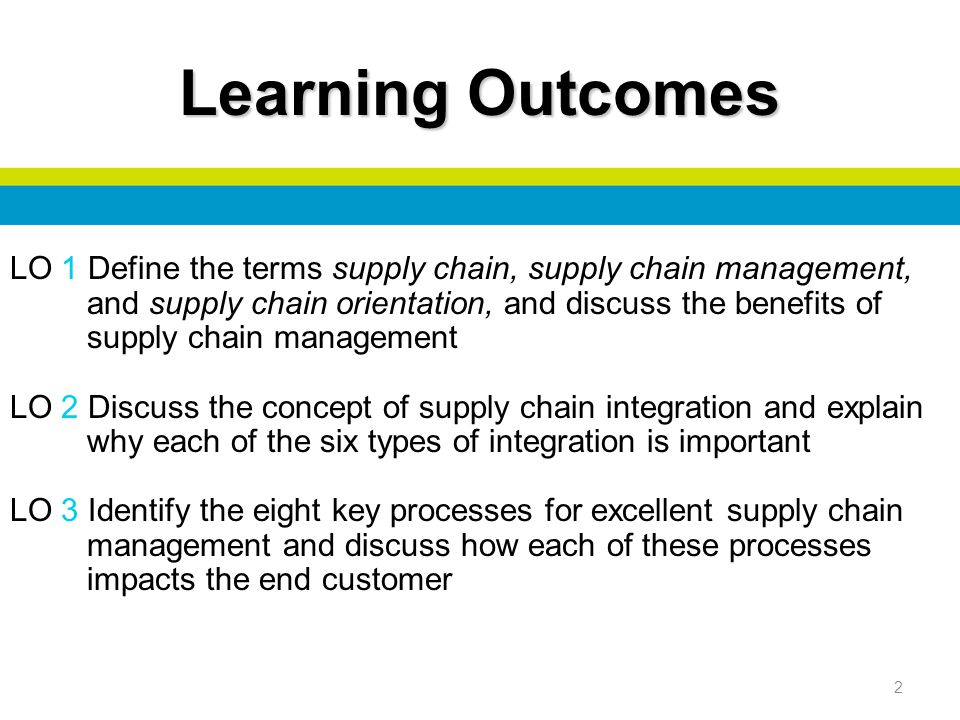 2 LO 1 Define the terms supply chain, supply chain management, and supply chain orientation, and discuss the benefits of supply chain management LO 2 Discuss the concept of supply chain integration and explain why each of the six types of integration is important LO 3 Identify the eight key processes for excellent supply chain management and discuss how each of these processes impacts the end customer Learning Outcomes