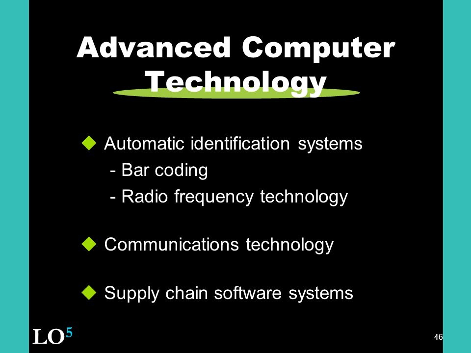 46 Advanced Computer Technology  Automatic identification systems - Bar coding - Radio frequency technology  Communications technology  Supply chain software systems LO 5