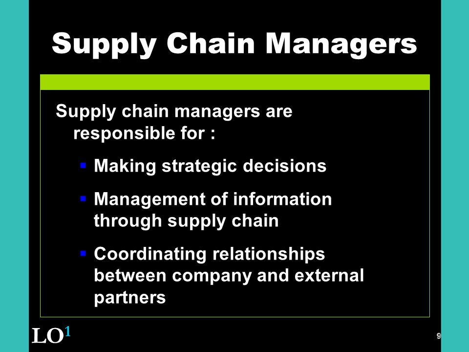 9 Supply Chain Managers 9 Supply chain managers are responsible for :  Making strategic decisions  Management of information through supply chain  Coordinating relationships between company and external partners LO 1