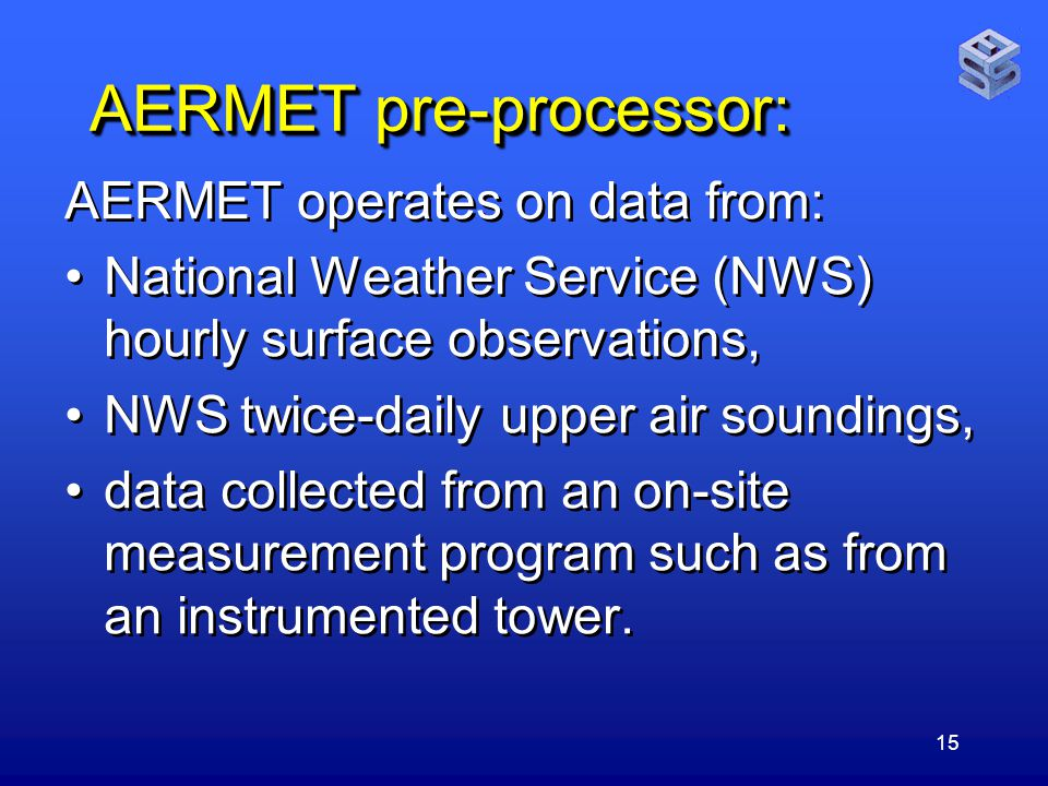 15 AERMET pre-processor: AERMET operates on data from: National Weather Service (NWS) hourly surface observations, NWS twice-daily upper air soundings, data collected from an on-site measurement program such as from an instrumented tower.