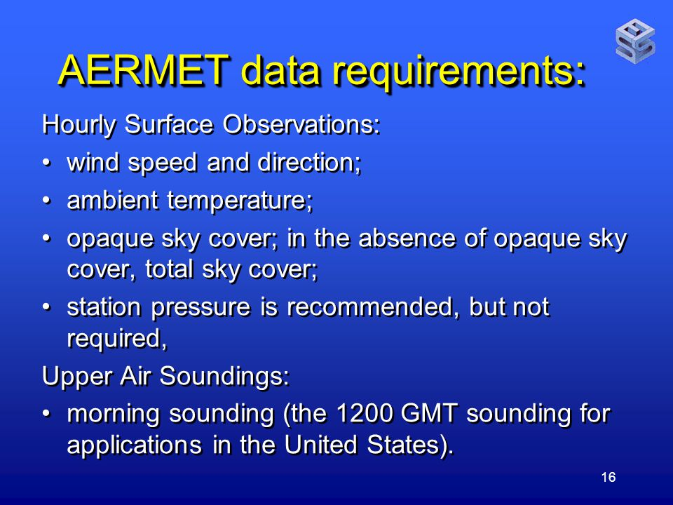 16 AERMET data requirements: Hourly Surface Observations: wind speed and direction; ambient temperature; opaque sky cover; in the absence of opaque sky cover, total sky cover; station pressure is recommended, but not required, Upper Air Soundings: morning sounding (the 1200 GMT sounding for applications in the United States).